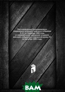 Постановления Камышинского очередного уездного земского собрания. 9-11-го Октября 1880 года и соединённого заседания уездного земского собрания и городской думы 10-го октября 1880 года.