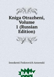 Купить Kniga Otrazheni, Volume 1 (Russian Edition), Книга по Требованию, Innokenti Fedorovich Annenski, 978-5-8745-4323-5
