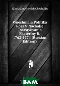 Купить Vnieshniaia Politika Ross V Nachalie Tsarstvovania Ekateriny Ii. 1762-1774 (Russian Edition), Книга по Требованию, Nikola Dmitrievich Chechulin, 978-5-8752-4316-5
