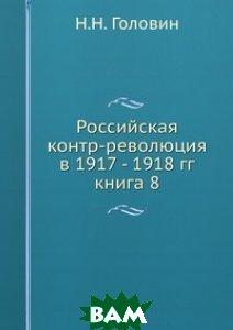 Российская контр-революция в 1917 - 1918 гг. книга 8