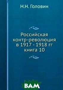 Российская контр-революция в 1917 - 1918 гг. книга 10