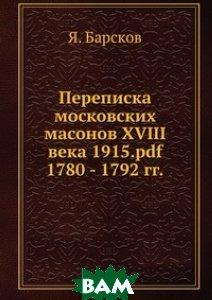 Купить Переписка московских масонов XVIII века 1915.pdf. 1780 - 1792 гг., ЁЁ Медиа, Я. Барсков, 978-5-8795-9388-4