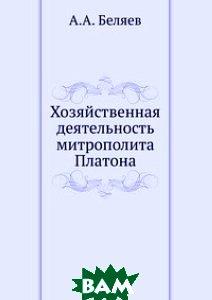 Купить Хозяйственная деятельность митрополита Платона, ЁЁ Медиа, А.А. Беляев, 978-5-8795-9434-8