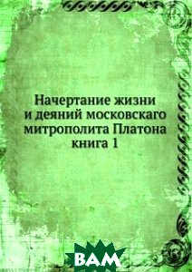 Начертание жизни и деяний московскаго митрополита Платона. книга 1