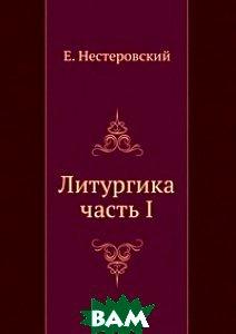 Купить Литургика. часть I, ЁЁ Медиа, Е. Нестеровский, 978-5-8795-9482-9