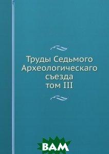 Труды Седьмого Археологическаго съезда. том III