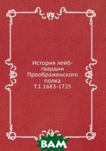 История лейб-гвардии Преображенского полка. Т. 1 1683-1725