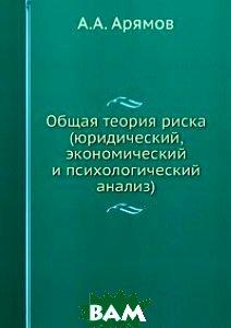 Купить Общая теория риска. (юридический, экономический и психологический анализ), Книга по Требованию, А.А. Арямов, 978-5-93916-190-9