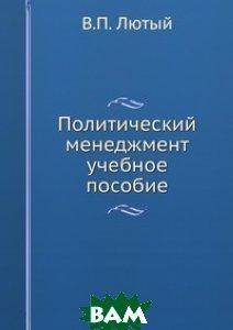 Купить Политический менеджмент. Учебное пособие, В.П. Лютый, 978-5-93916-324-8