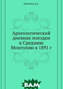 Купить Археологический дневник поездки в Среднюю Монголию в 1891 г., Книга по Требованию, Клеменц Д.А., 978-5-4241-1000-9