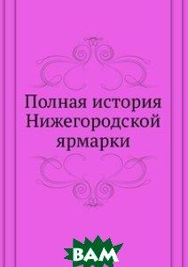 Купить Полная история Нижегородской ярмарки, Книга по Требованию, 978-5-4241-1019-1