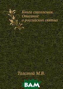 Купить Книга глаголемая. Описание о российских святых, Книга по Требованию, Толстой М.В., 978-5-4241-1092-4