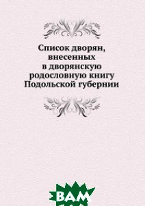 Список дворян, внесенных в дворянскую родословную книгу Подольской губернии