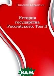 Купить История государства Российского. Том II, Книга по Требованию, Николай Карамзин, 978-5-4241-1788-6