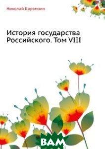 Купить История государства Российского. Том VIII, Книга по Требованию, Николай Карамзин, 978-5-4241-1841-8