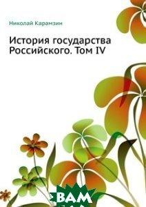Купить История государства Российского. Том IV, Книга по Требованию, Николай Карамзин, 978-5-4241-1908-8