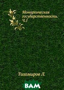 Купить Монархическая государственность. Ч.1., Книга по Требованию, Л. Тихомиров, 978-5-458-02293-4