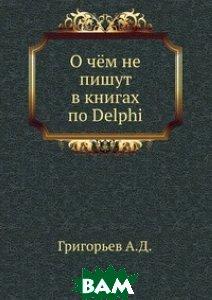Купить О чём не пишут в книгах по Delphi, Книга по Требованию, Григорьев А.Д., 978-5-458-04330-4