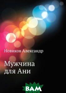 Купить Мужчина для Ани, Книга по Требованию, Новиков Александр, 978-5-458-04338-0