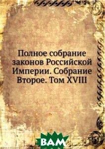 Купить Полное собрание законов Российской Империи. Собрание Второе. Том XVIII, Книга по Требованию, 978-5-458-05084-5