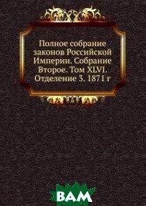 Полное собрание законов Российской Империи. Собрание Второе. Том XLVI. Отделение 3. 1871 г.