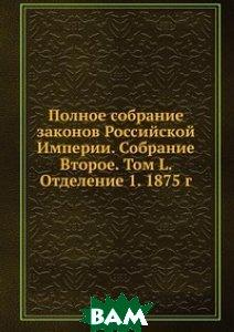 Полное собрание законов Российской Империи. Собрание Второе. Том L. Отделение 1. 1875 г.