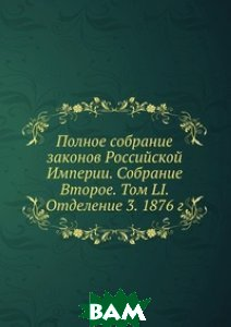 Купить Полное собрание законов Российской Империи. Собрание Второе. Том LI. Отделение 3. 1876 г., Книга по Требованию, 978-5-458-05165-1