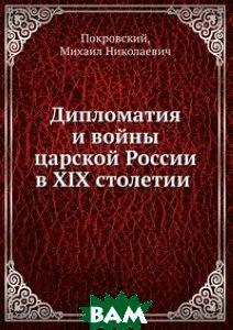 Купить Дипломатия и войны царской России в XIX столетии, Книга по Требованию, Покровский, 978-5-458-05809-4