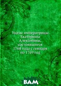 Купить Указы императрицы Екатерины Алексеевны, состоявшиеся 1768 года с генваря по 1769 год., Книга по Требованию, 978-5-458-06023-3