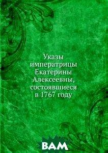 Купить Указы императрицы Екатерины Алексеевны, состоявшиеся в 1767 году, Книга по Требованию, 978-5-458-06025-7
