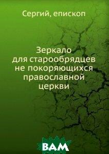 Купить Зеркало для старообрядцев не покоряющихся православной церкви, Книга по Требованию, Сергий, 978-5-458-06032-5