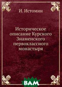 Купить Историческое описание Курского Знаменского первоклассного монастыря, Книга по Требованию, И. Истомин, 978-5-458-06041-7