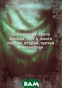 Купить Сказания русского народа том 1 книга первая, вторая, третья и четвёртая, Книга по Требованию, 978-5-458-06095-0