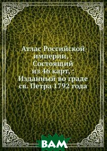 Купить Атлас Российской империи, : Состоящий из 46 карт, : Изданный во граде св. Петра 1792 года, Книга по Требованию, 978-5-458-06179-7