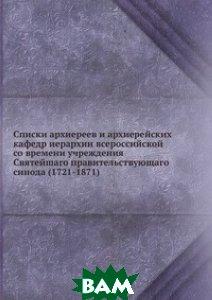 Купить Списки архиереев и архиерейских кафедр иерархии всероссийской со времени учреждения Святейшаго правительствующаго синода (1721-1871), Книга по Требованию, Ю. Толстой, 978-5-458-06188-9