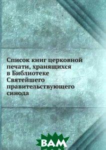 Купить Список книг церковной печати, хранящихся в Библиотеке Святейшего правительствующего синода, Книга по Требованию, Н. Барсуков, 978-5-458-06312-8