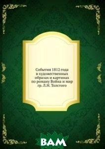 Купить События 1812 года в художественных образах и картинах по роману Война и мир гр. Л.Н. Толстого, Книга по Требованию, И. В. К., 978-5-458-06342-5