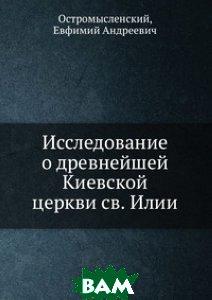 Купить Исследование о древнейшей Киевской церкви св. Илии, Книга по Требованию, Остромысленский, 978-5-458-06358-6
