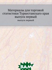 Материалы для торговой статистики Туркестанскаго края