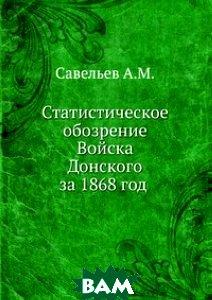 Купить Статистическое обозрение Войска Донского за 1868 год, Книга по Требованию, Савельев А.М., 978-5-458-09447-4