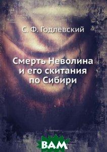 Купить Смерть Неволина и его скитания по Сибири., Книга по Требованию, С. Ф. Годлевский, 978-5-458-06489-7