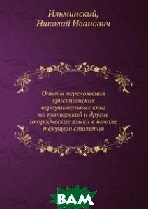 Купить Опыты переложения христианских вероучительных книг на татарский и другие инородческие языки в начале текущего столетия, Книга по Требованию, Ильминский, 978-5-458-15258-7