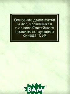 Купить Описание документов и дел, хранящихся в архиве Святейшего правительствующего синода. Т. 39, Книга по Требованию, 978-5-458-15343-0