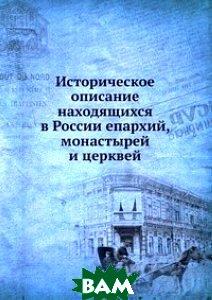 Купить Историческое описание находящихся в России епархий, монастырей и церквей, Книга по Требованию, 978-5-458-06716-4