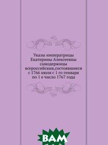 Купить Указы императрицы Екатерины Алексеевны самодержицы всероссийския, состоявшиеся с 1766 июля с 1 го генваря по 1 е число 1767 года, Книга по Требованию, 978-5-458-15358-4