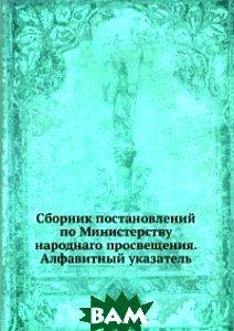 Купить Сборник постановлений по Министерству народнаго просвещения. Алфавитный указатель, Книга по Требованию, 978-5-458-15360-7
