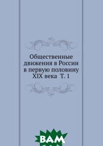 Купить Общественные движения в России в первую половину XIX века Т. 1, Книга по Требованию, 978-5-458-12470-6