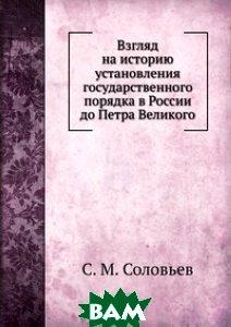 Купить Взгляд на историю установления государственного порядка в России до Петра Великого, Книга по Требованию, С. М. Соловьев, 978-5-458-12471-3