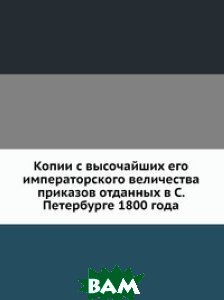 Купить Копии с высочайших его императорского величества приказов отданных в С. Петербурге 1800 года, Книга по Требованию, 978-5-458-06772-0