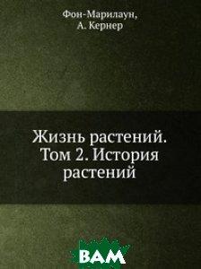Купить Жизнь растений. Том 2. История растений, Книга по Требованию, А.К. фон-Марилаун, 978-5-458-12510-9